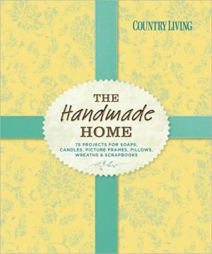 Country Living The Handmade Home: 75 Projects for Soaps, Candles, Picture Frames, Pillows, Wreaths & Scrapbooks - Country Living (Editor)