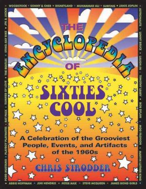 The Encyclopedia of Sixties Cool: A Celebration of the Grooviest People, Events, and Artifacts of The 1960s - Chris Strodder, Foreword by Michelle Phillips
