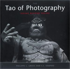 Tao of Photography: Seeing Beyond Seeing - Philippe L. Gross, S.I. Shapiro