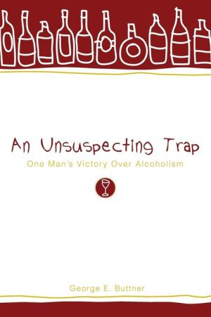 An Unsuspecting Trap: One Man's Victory over Alcoholism - George E. Buttner