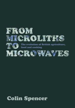 From Microliths to Microwaves: The Evolution of British Agriculture, Food and Cooking - Colin Spencer