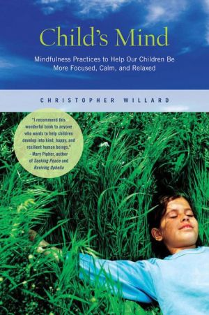 Child's Mind: Mindfulness Practices to Help Our Children Be More Focused, Calm, and Relaxed - Christopher Willard