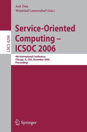 Service-Oriented Computing - ICSOC 2006: 4th International Conference, Chicago, IL, USA, December 4-7, Proceedings - Asit Dan (Editor), Winfried Lamersdorf (Editor)