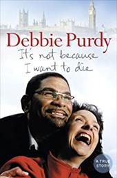 It's Not Because I Want to Die. Debbie Purdy with Gill Paul - Purdy, Debbie