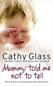 Mummy Told Me Not to Tell: The True Story of a Troubled Boy with a Dark Secret - Glass, Cathy