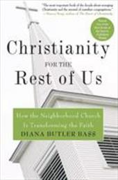 Christianity for the Rest of Us: How the Neighborhood Church Is Transforming the Faith - Butler Bass, Diana