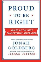 Proud to Be Right: Voices of the Next Conservative Generation - Goldberg, Jonah