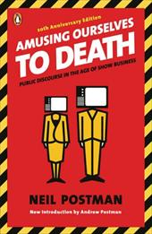 Amusing Ourselves to Death: Public Discourse in the Age of Show Business - Postman, Neil / Postman, Andrew