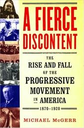 A Fierce Discontent: The Rise and Fall of the Progressive Movement in America, 1870-1920 - McGerr, Michael
