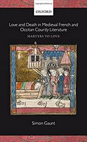 Love and Death in Medieval French and Occitan Courtly Literature: Martyrs to Love - Gaunt, Simon