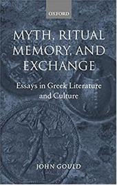 Myth, Ritual, Memory, and Exchange: Essays in Greek Literature and Culture - Gould, John