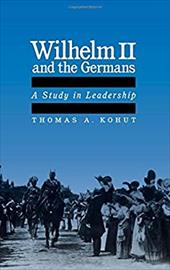 Wilhelm II and the Germans: A Study in Leadership - Kohut, Thomas A.