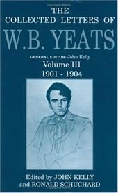 The Collected Letters of W.B. Yeats: Volume III: 1901-1904 - Yeats, William Butler / Schuchard, Ron / Kelly, John