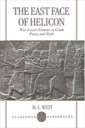 The East Face of Helicon: West Asiatic Elements in Greek Poetry and Myth - West, M. L.