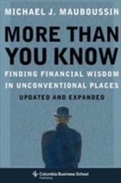 More Than You Know: Finding Financial Wisdom in Unconventional Places - Mauboussin, Michael J.