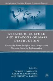 Strategic Culture and Weapons of Mass Destruction: Culturally Based Insights Into Comparative National Security Policymaking - Johnson, Jeannie L. / Kartchner, Kerry M. / Larsen, Jeffrey A.