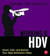 Working with HDV: Shoot, Edit, and Deliver Your High Definition Video - Gloman, Chuck / Pescatore, Mark J.