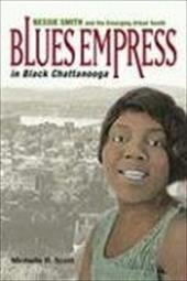 Blues Empress in Black Chattanooga: Bessie Smith and the Emerging Urban South - Scott, Michelle R.