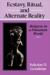 Ecstasy, Ritual, and Alternate Reality: Religion in a Pluralistic World - Goodman, Felicitas