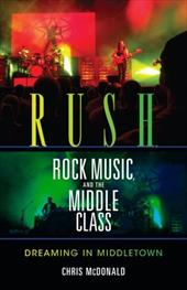 Rush, Rock Music, and the Middle Class: Dreaming in Middletown - McDonald, Christopher J.