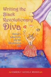 Writing the Black Revolutionary Diva: Women's Subjectivity and the Decolonizing Text - Brown, Kimberly Nichele