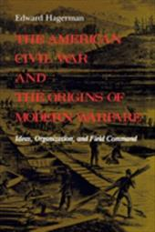 The American Civil War and the Origins of Modern Warfare: Ideas, Organization, and Field Command - Hagerman, Edward