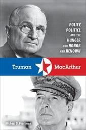Truman & MacArthur: Policy, Politics, and the Hunger for Honor and Renown - Pearlman, Michael D.
