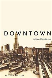 Downtown: Its Rise and Fall, 1880-1950 - Fogelson, Robert M.