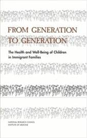 From Generation to Generation: The Health and Well-Being of Children in Immigrant Families - Institute of Medicine / National Research Council / Committee on the Health and Adjustment of Immigrant Children
