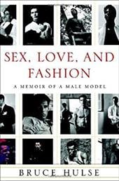 Sex, Love, and Fashion: A Memoir of a Male Model - Hulse, Bruce