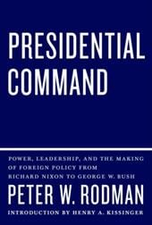 Presidential Command: Power, Leadership, and the Making of Foreign Policy from Richard Nixon to George W. Bush - Rodman, Peter W. / Kissinger, Henry A.