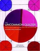 The Uncommon Quilter: Small Art Quilts Created with Paper, Plastic, Fiber, and Surface Design - Williamson, Jeanne