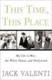 This Time, This Place: My Life in War, the White House, and Hollywood - Valenti, Jack