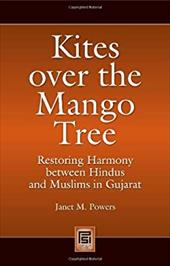 Kites Over the Mango Tree: Restoring Harmony Between Hindus and Muslims in Gujarat - Powers, Janet M. / Prakash, Cedric