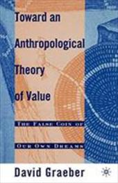 Toward an Anthropological Theory of Value: The False Coin of Our Own Dreams - Graeber, David