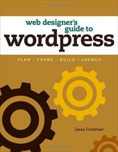 Web Designer's Guide to Wordpress: Plan, Theme, Build, Launch - Friedman, Jesse