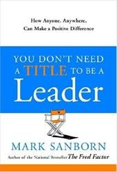 You Don't Need a Title to Be a Leader: How Anyone, Anywhere, Can Make a Positive Difference - Sanborn, Mark