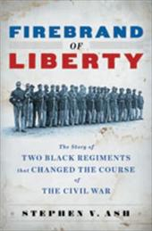 Firebrand of Liberty: The Story of Two Black Regiments That Changed the Course of the Civil War - Ash, Stephen V.
