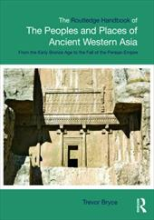 The Routledge Handbook of the Peoples and Places of Ancient Western Asia: The Near East from the Early Bronze Age to the Fall of t - Bryce, Trevor