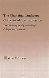 The Changing Landscape of the Academic Profession: The Culture of Faculty at For-Profit Colleges and Universities - Lechuga, Vicente M.