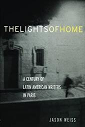 The Lights of Home: A Century of Latin American Writers in Paris - Weiss, Jason