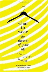 What to Wear for the Rest of Your Life: Ageless Secrets of Style - Gross, Kim Johnson