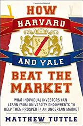 How Harvard and Yale Beat the Market: What Individual Investors Can Learn from Tuniversity Endowments to Help Them Prosper in an U - Tuttle, Matthew