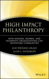 High Impact Philanthropy: How Donors, Boards, and Nonprofit Organizations Can Transform Communities - Grace, Kay Sprinkel / Wendroff, Alan L. / Grace