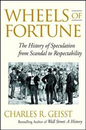 Wheels of Fortune: The History of Speculation from Scandal to Respectability - Geisst, Charles R.