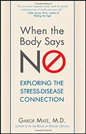 When the Body Says No: Exploring the Stress-Disease Connection - Mate, Gabor