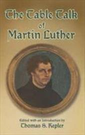 The Table Talk of Martin Luther - Luther, Martin / Kepler, Thomas S. / Hazlitt, William