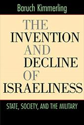 The Invention and Decline of Israeliness: State, Society, and the Military - Kimmerling, Baruch