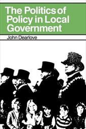 The Politics of Policy in Local Government: The Making and Maintenance of Public Policy in the Royal Borough of Kensington and Che - Dearlove, John
