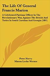 The Life of General Francis Marion: A Celebrated Partisan Officer in the Revolutionary War, Against the British and Tories in Sout - Horry, Peter / Weems, Mason Locke / Horry, P.